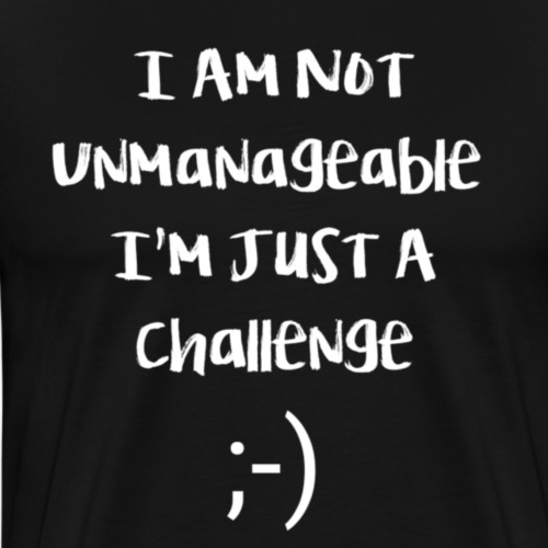 I am not unmanageable, im just a challenge - Mannen Premium T-shirt
