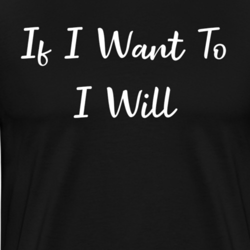 If i want to i will. - Mannen Premium T-shirt