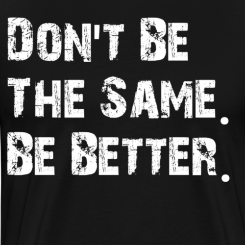 Don't be the same. be better. - Mannen Premium T-shirt