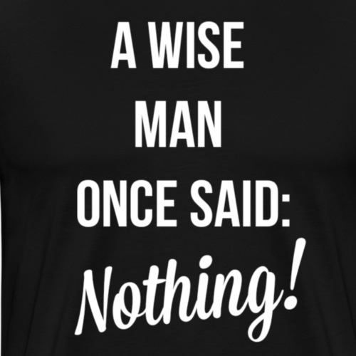 A wise man once said: Nothing. - Mannen Premium T-shirt