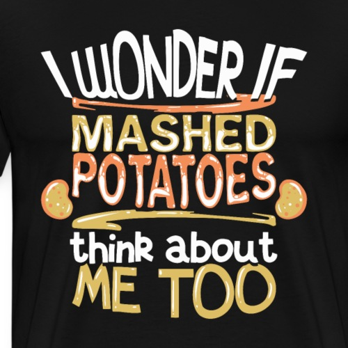 I Wonder If Mashed Potatoes Think About Me Too - Männer Premium T-Shirt