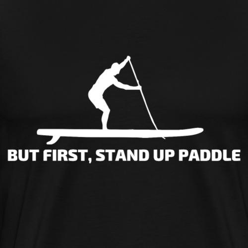 But first, Stand Up Paddle SUP Geschenk Paddler - Männer Premium T-Shirt