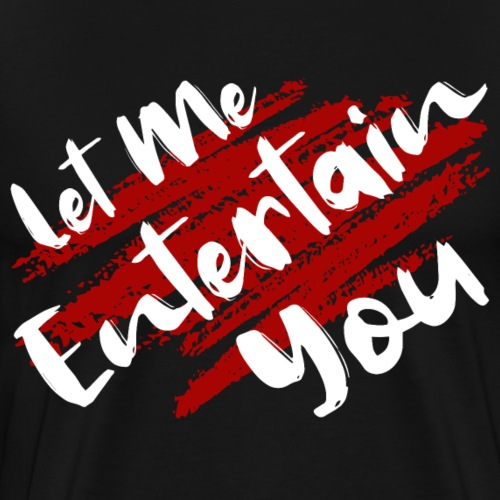 Let Me Entertain You - Männer Premium T-Shirt