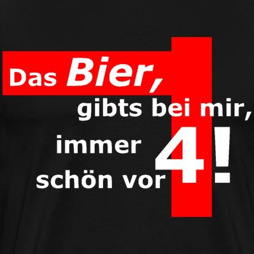 Das Bier, gibts bei mir, immer schön vor 4! - Männer Premium T-Shirt
