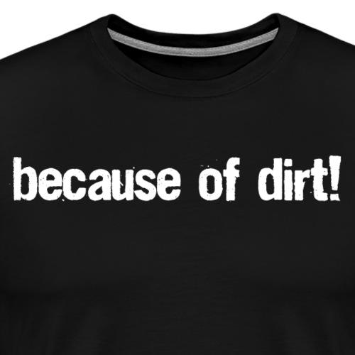 because of dirt! - Männer Premium T-Shirt