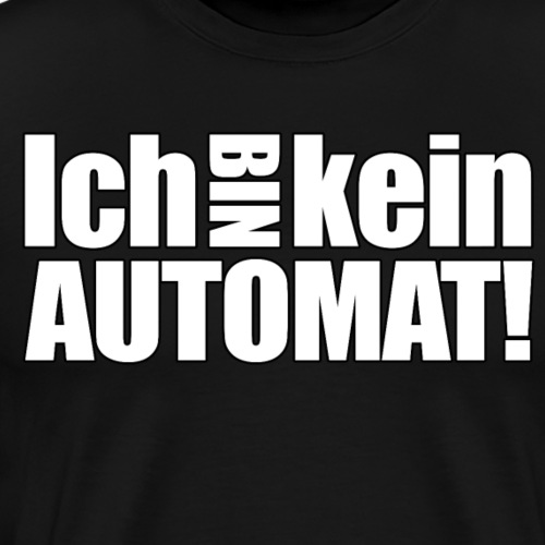 ICH BIN KEIN AUTOMAT!!! - Männer Premium T-Shirt