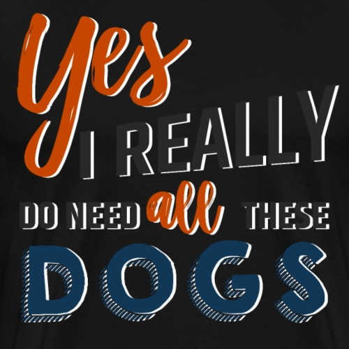 Yes, I really do need all these dogs - Men's Premium T-Shirt