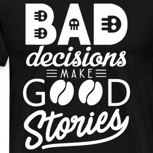 Schlechte Entscheidungen machen gute Geschichten - Männer Premium T-Shirt