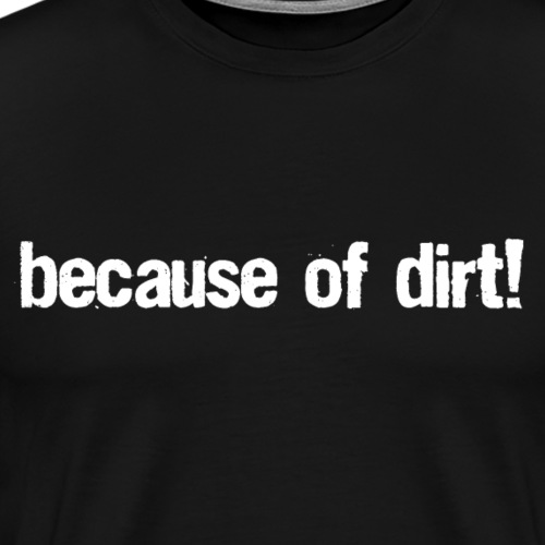 because of dirt! - Männer Premium T-Shirt