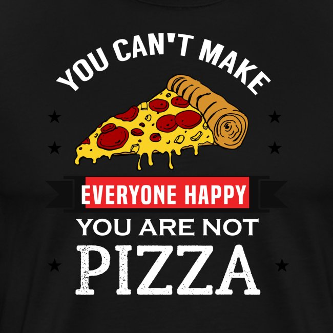 You can't make everyone Happy - You are not Pizza