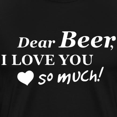Dear Beer I Love you so much! Weiß - Männer Premium T-Shirt