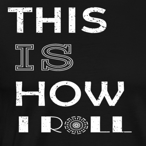 THIS IS HOW I ROLL - Männer Premium T-Shirt