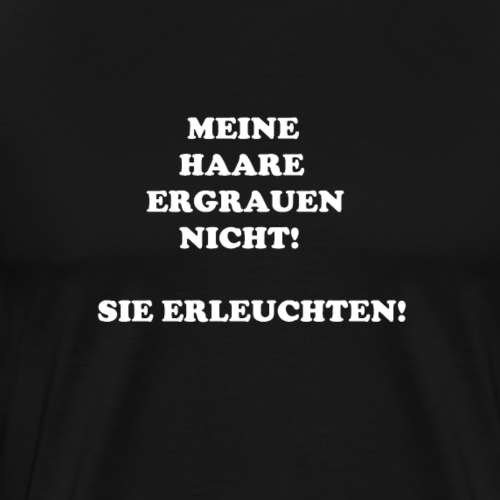MEINE HAARE ERGRAUEN NICHT! SIE ERLEUCHTEN! - Männer Premium T-Shirt