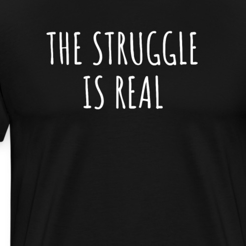 The Struggle Is Real - Männer Premium T-Shirt