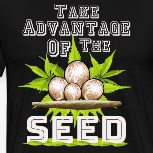 Take Advantage Of The Seed - Cannabis weed thc - Men's Premium T-Shirt