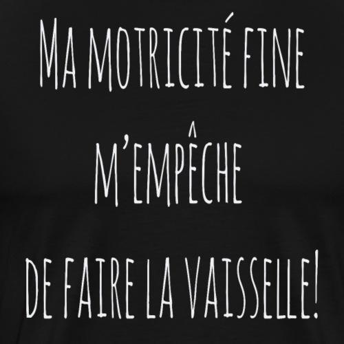 Ma motricité fine m'empêche de faire la vaisselle! - T-shirt Premium Homme