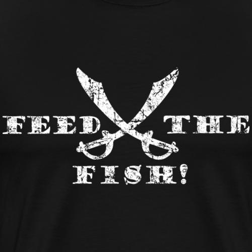 Feed the Fish! Füttert die Fische - Piraten Spruch - Männer Premium T-Shirt