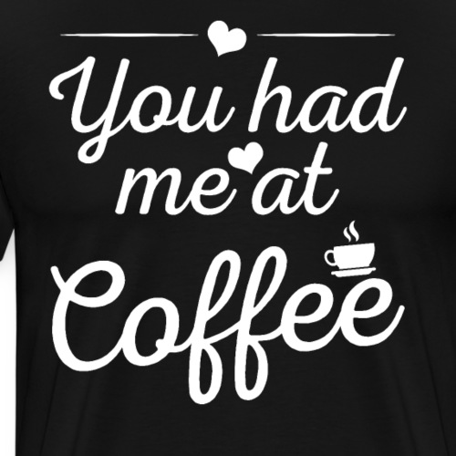 You Had Me At Coffee - Männer Premium T-Shirt