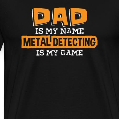 Dad Is My Name Metal Detecting Is My Game - Men's Premium T-Shirt