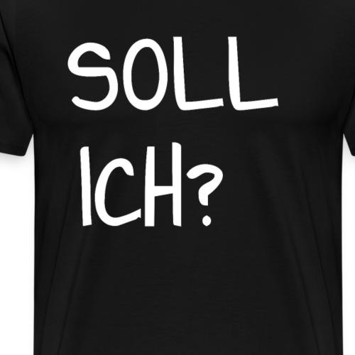 SOLL ICH? - Männer Premium T-Shirt