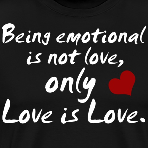 Being emotional is not love, only love is love. - Männer Premium T-Shirt