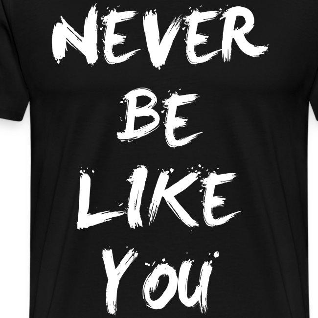 Never be like you