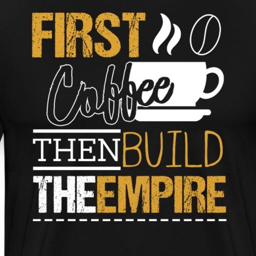 First Coffee Then Build The Empire - Männer Premium T-Shirt