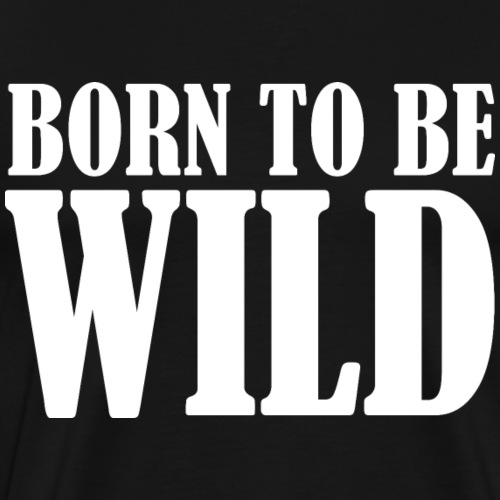 BORN TO BE WILD - Männer Premium T-Shirt