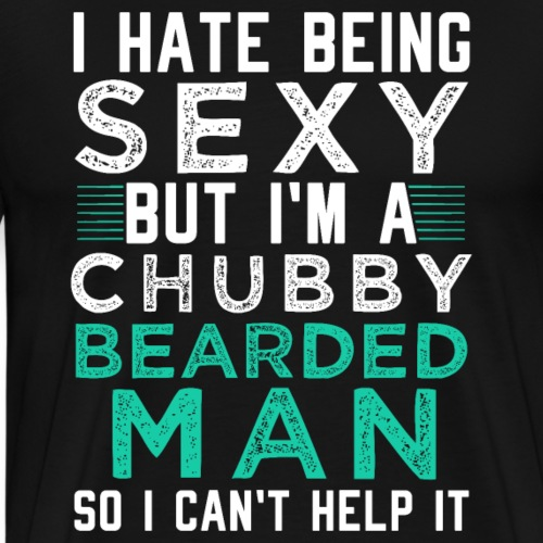 I HATE BEING SEXY BUT I M A CHUBBY BEARDED MAN - Männer Premium T-Shirt