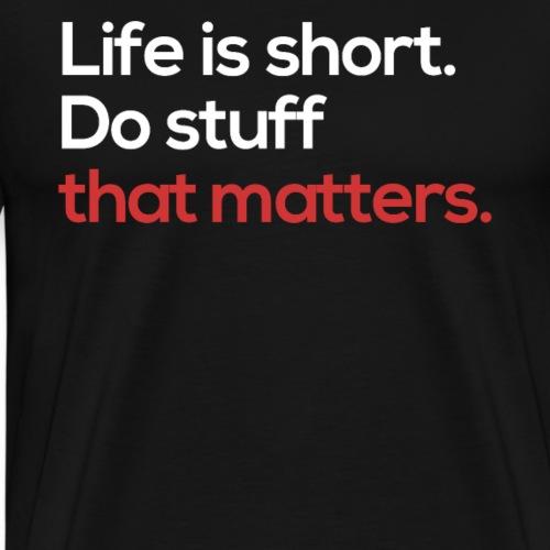 Life is short. Do stuff that matters - Männer Premium T-Shirt