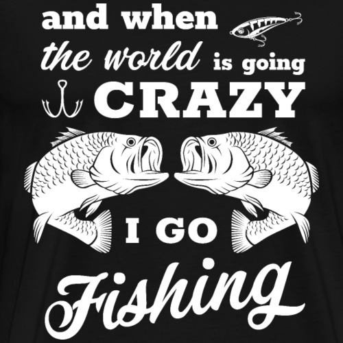 World is Going Crazy. I Go Fishing - Männer Premium T-Shirt