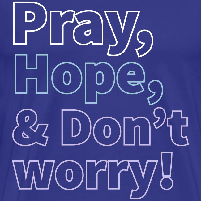 PRAY HOPE AND DON'T WORRY