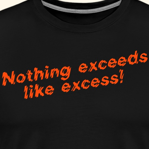 Nothing exceeds like excess! - Männer Premium T-Shirt