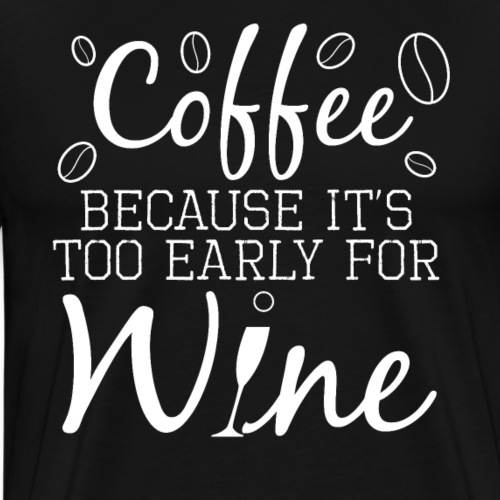 Coffee Because It's Too Early For Wine - Männer Premium T-Shirt