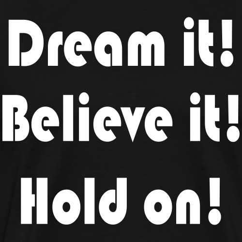 Dream it! Believe it! Hold on! - Männer Premium T-Shirt