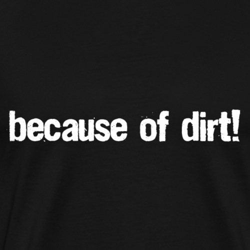 because of dirt! - T-Shirt & Cap - Männer Premium T-Shirt