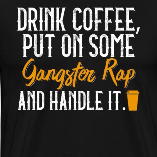 Drink Coffee Put On Some Gangster Rap Handle It - Männer Premium T-Shirt