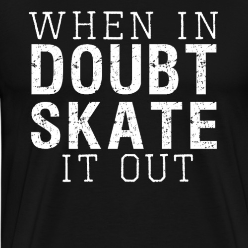 WHEN IN DOUBT SKATE IT OUT - Männer Premium T-Shirt