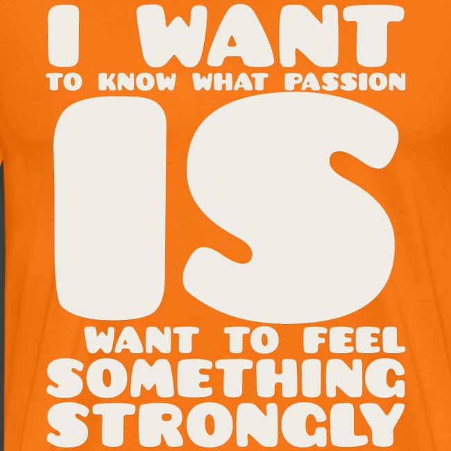 I want to know what passion is