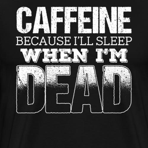 Caffeine Because I'll Sleep When I m Dead - Männer Premium T-Shirt
