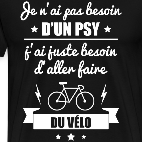 Pas besoin psy vélo, idée cadeau cycliste,cyclisme - T-shirt Premium Homme