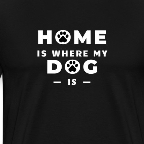 Home is where my dog is - dog lover gift - Men's Premium T-Shirt