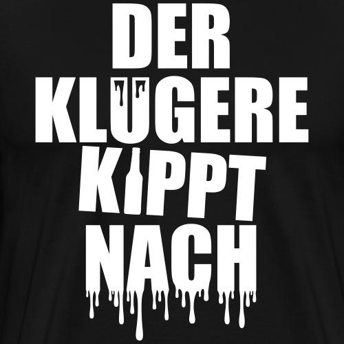 Der klügere kippt nach! Saufen Fun Lustiger Spruch - Männer Premium T-Shirt