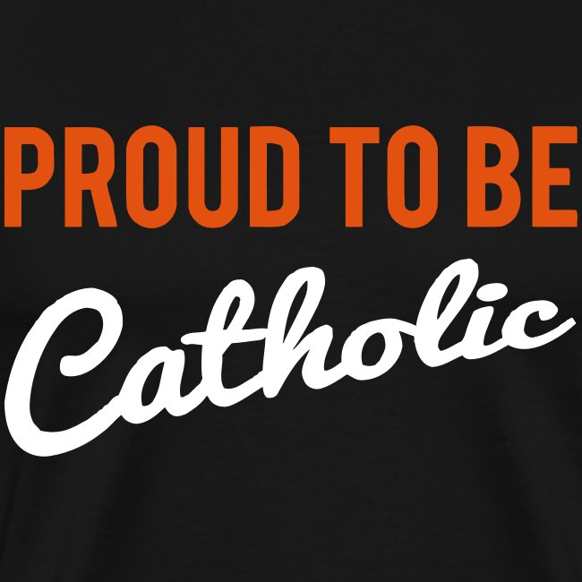 PROUD TO BE CATHOLIC
