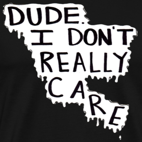 Dude I Don't Really Care Range - Men's Premium T-Shirt