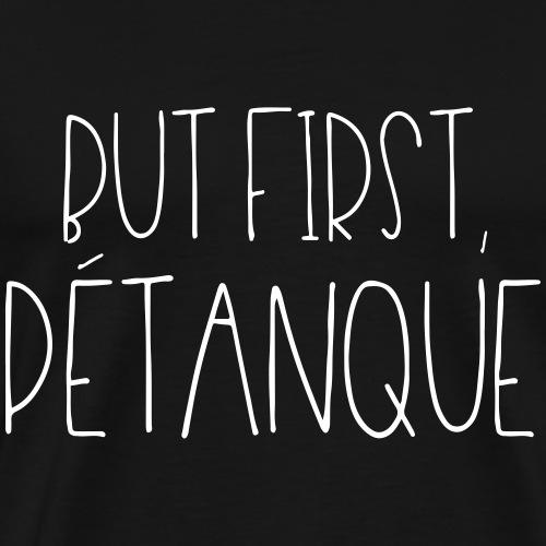 But first pétanque - T-shirt Premium Homme