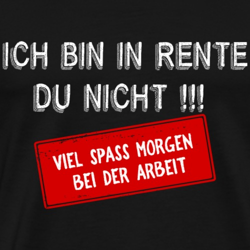Ich bin in Rente , du nicht! - Männer Premium T-Shirt