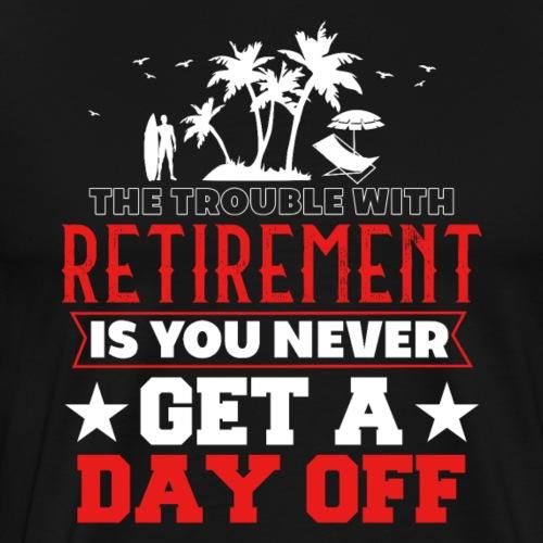 Retirement You Never Get A Day Off - Männer Premium T-Shirt