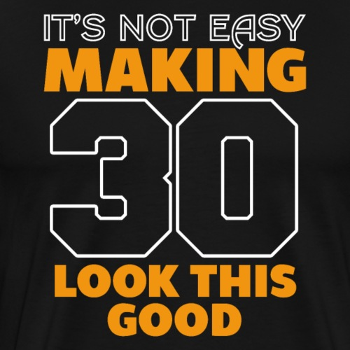 It's Not Easy Making 30 Look This Good Birthday - Männer Premium T-Shirt
