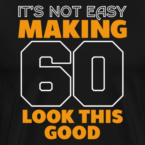 It's Not Easy Making 60 Look This Good Birthday - Männer Premium T-Shirt
